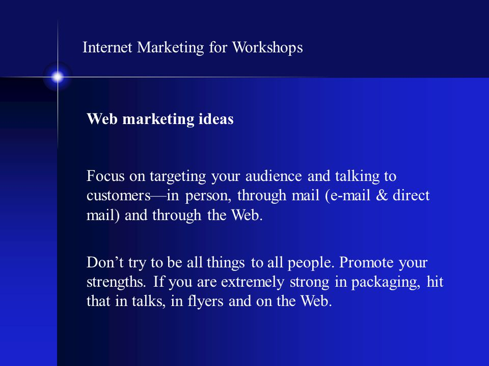 Internet Marketing for Workshops Web marketing ideas Focus on targeting your audience and talking to customers—in person, through mail (e-mail & direc