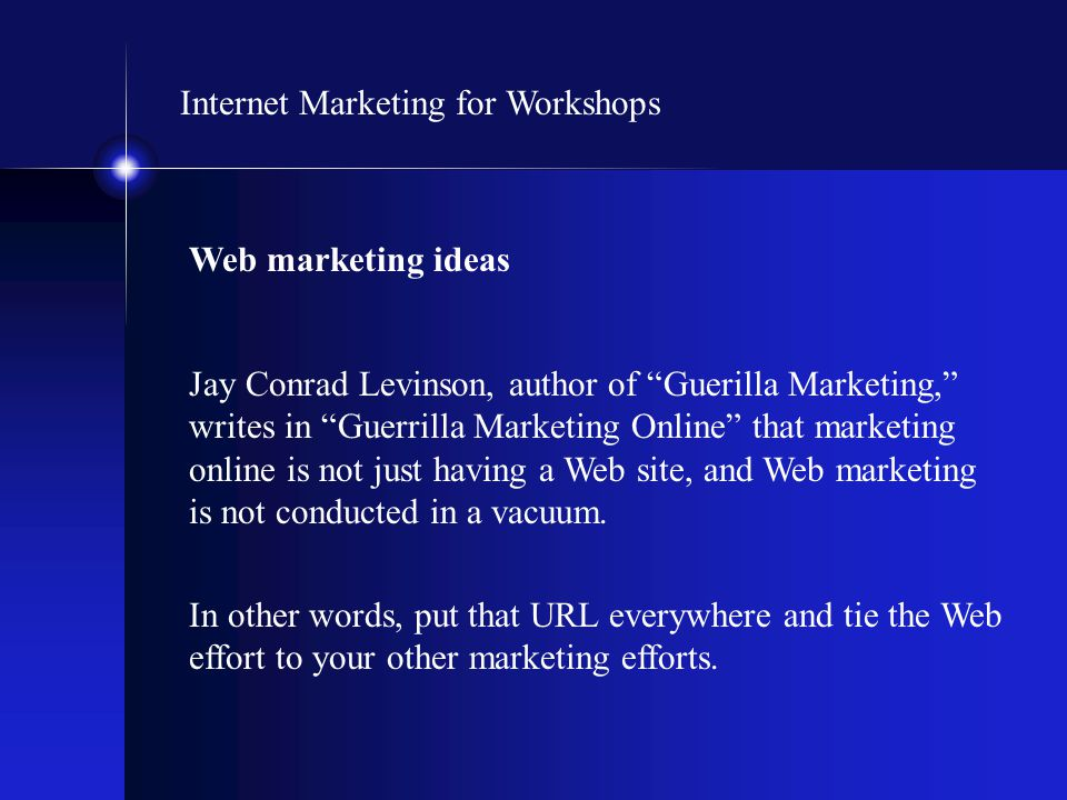 "Internet Marketing for Workshops Web marketing ideas Jay Conrad Levinson, author of ""Guerilla Marketing,"" writes in ""Guerrilla Marketing Online"" that"