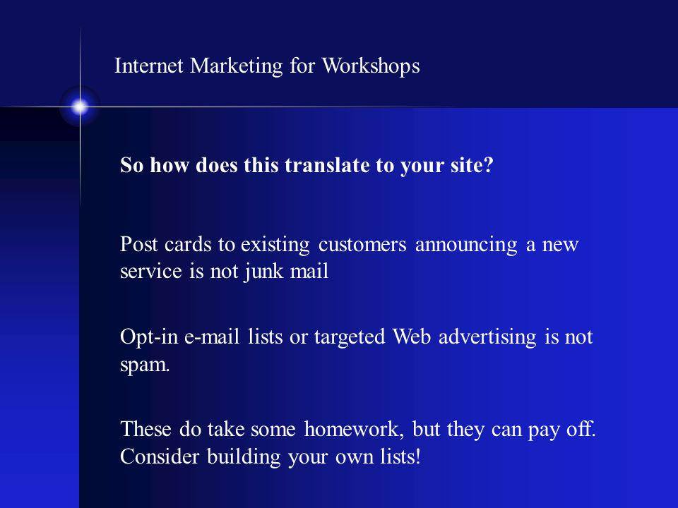 Internet Marketing for Workshops So how does this translate to your site? Post cards to existing customers announcing a new service is not junk mail O