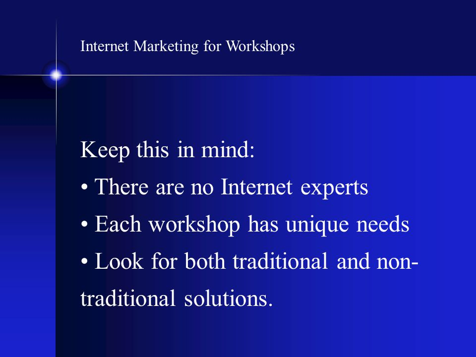 Internet Marketing for Workshops Keep this in mind: There are no Internet experts Each workshop has unique needs Look for both traditional and non- tr