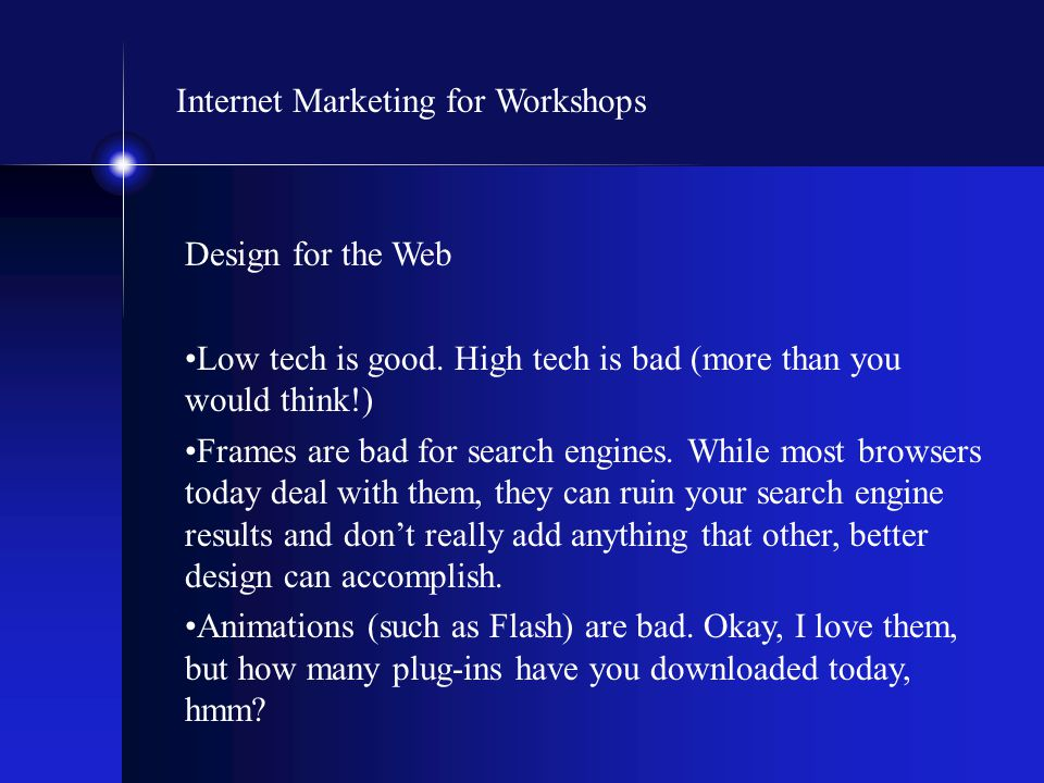 Internet Marketing for Workshops Design for the Web Low tech is good. High tech is bad (more than you would think!) Frames are bad for search engines.