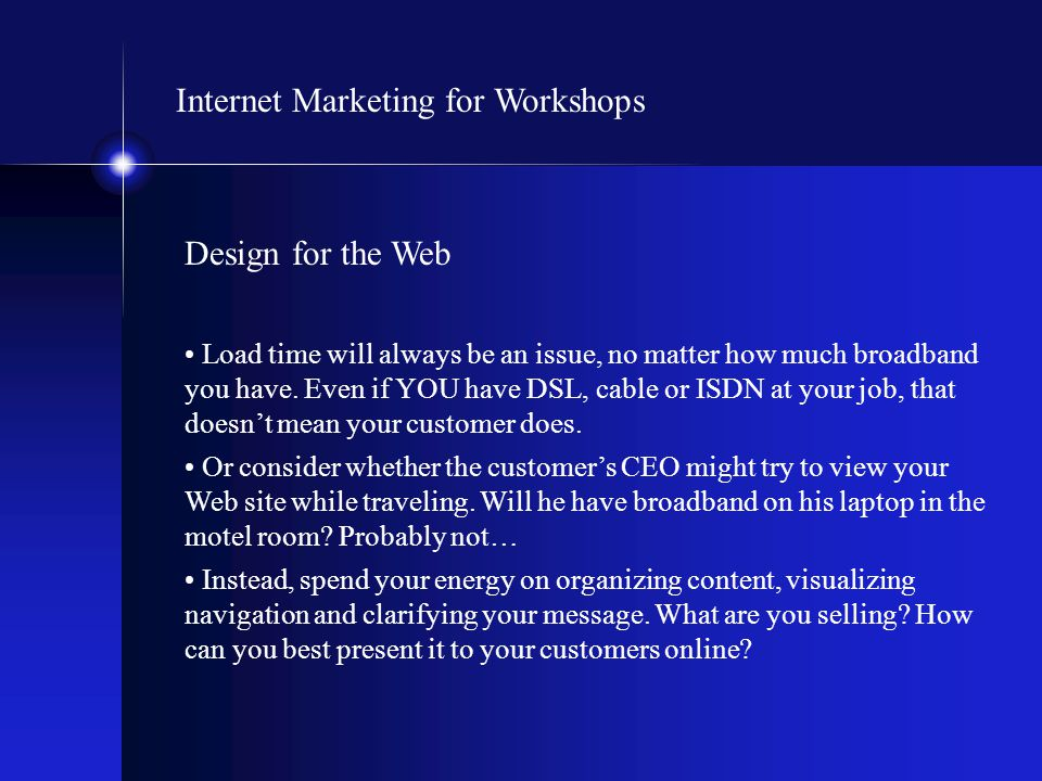 Internet Marketing for Workshops Design for the Web Load time will always be an issue, no matter how much broadband you have. Even if YOU have DSL, ca