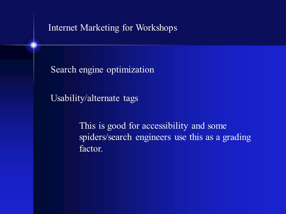 Internet Marketing for Workshops Search engine optimization Usability/alternate tags This is good for accessibility and some spiders/search engineers use this as a grading factor.