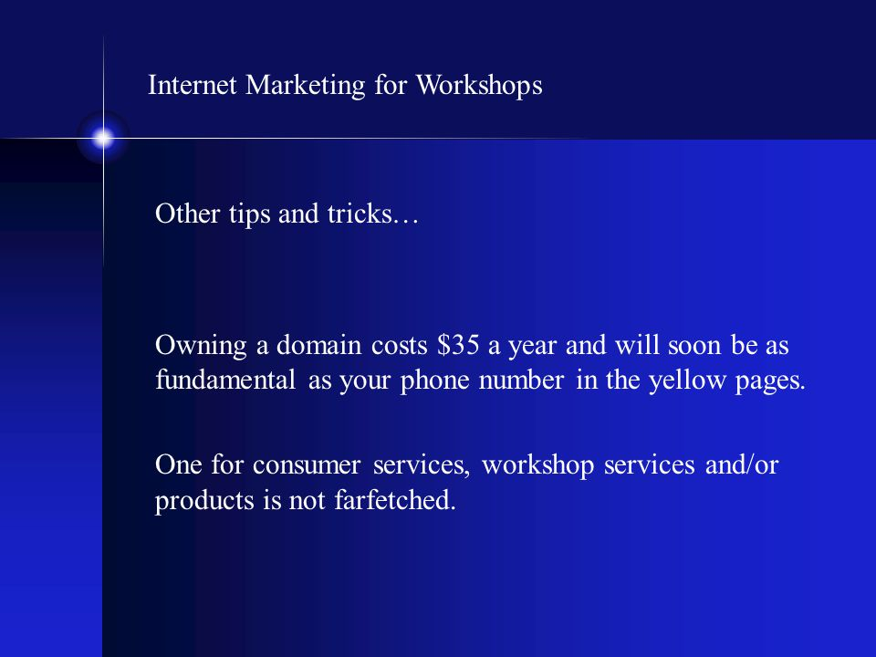Internet Marketing for Workshops Other tips and tricks… Owning a domain costs $35 a year and will soon be as fundamental as your phone number in the y