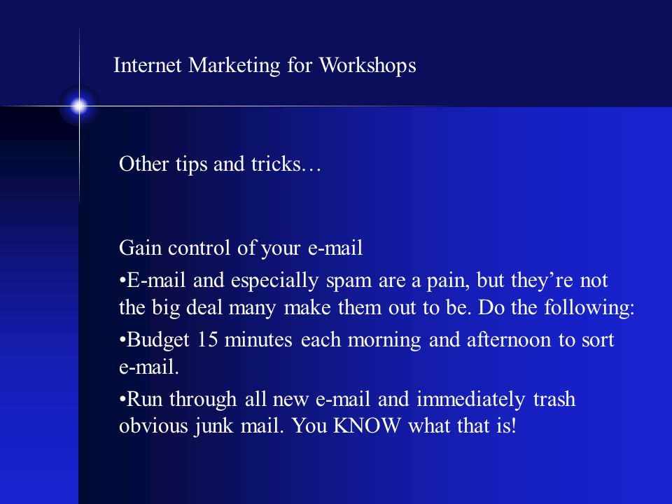 Internet Marketing for Workshops Other tips and tricks… Gain control of your e-mail E-mail and especially spam are a pain, but they're not the big dea