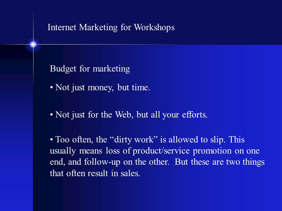 "Internet Marketing for Workshops Budget for marketing Not just money, but time. Not just for the Web, but all your efforts. Too often, the ""dirty work"