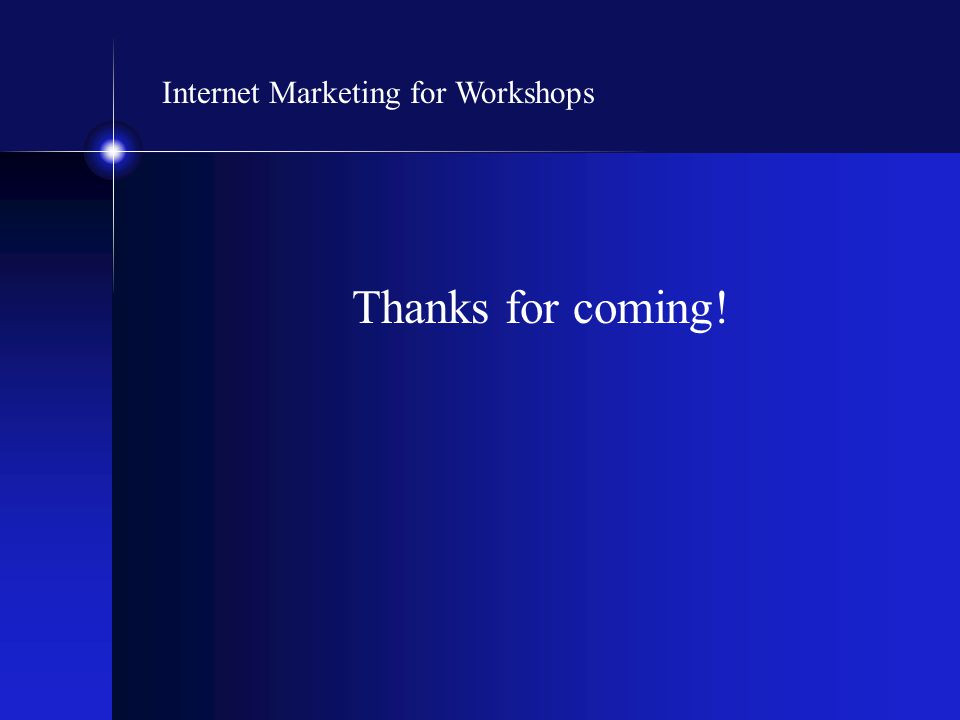 Internet Marketing for Workshops Thanks for coming!