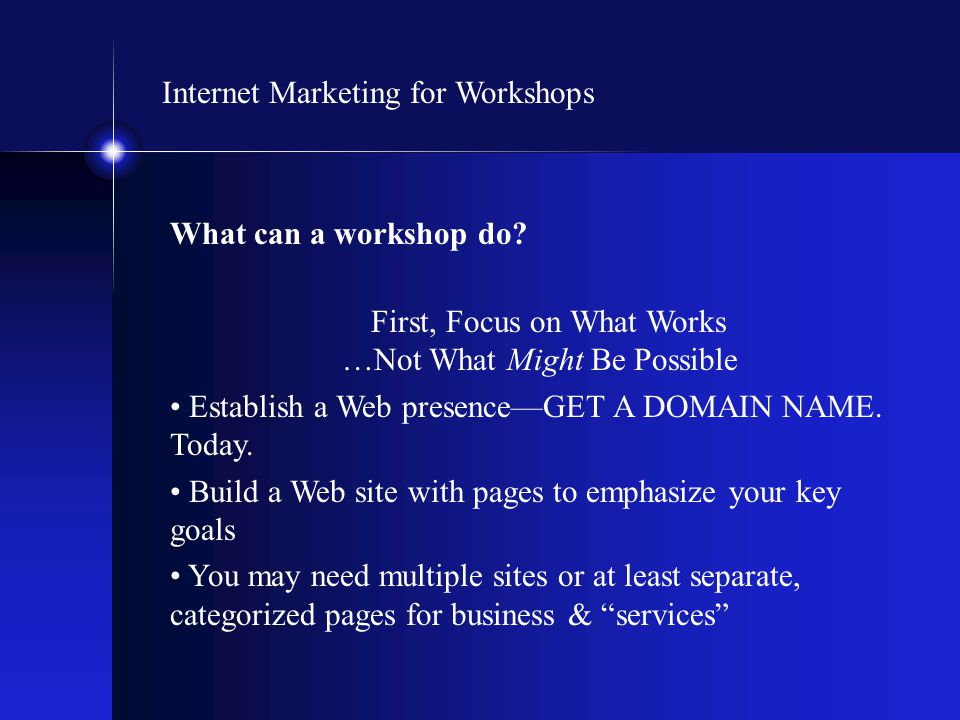 Internet Marketing for Workshops What can a workshop do? First, Focus on What Works …Not What Might Be Possible Establish a Web presence—GET A DOMAIN
