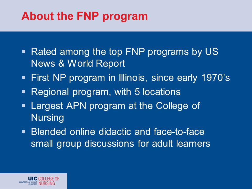 About the FNP program  Rated among the top FNP programs by US News & World Report  First NP program in Illinois, since early 1970's  Regional program, with 5 locations  Largest APN program at the College of Nursing  Blended online didactic and face-to-face small group discussions for adult learners