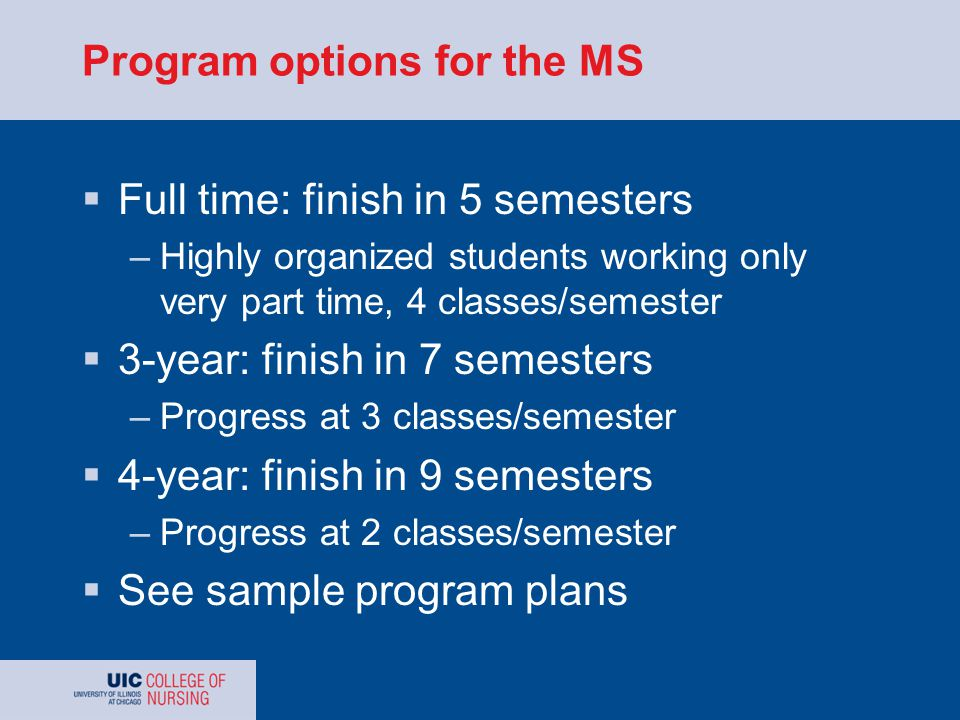 Program options for the MS  Full time: finish in 5 semesters –Highly organized students working only very part time, 4 classes/semester  3-year: finish in 7 semesters –Progress at 3 classes/semester  4-year: finish in 9 semesters –Progress at 2 classes/semester  See sample program plans
