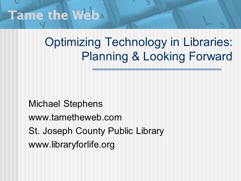 Optimizing Technology in Libraries: Planning & Looking Forward Michael Stephens www.tametheweb.com St. Joseph County Public Library www.libraryforlife