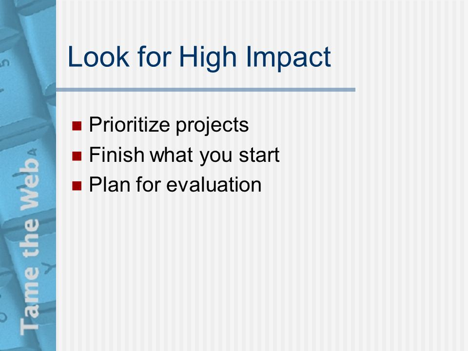 Look for High Impact Prioritize projects Finish what you start Plan for evaluation