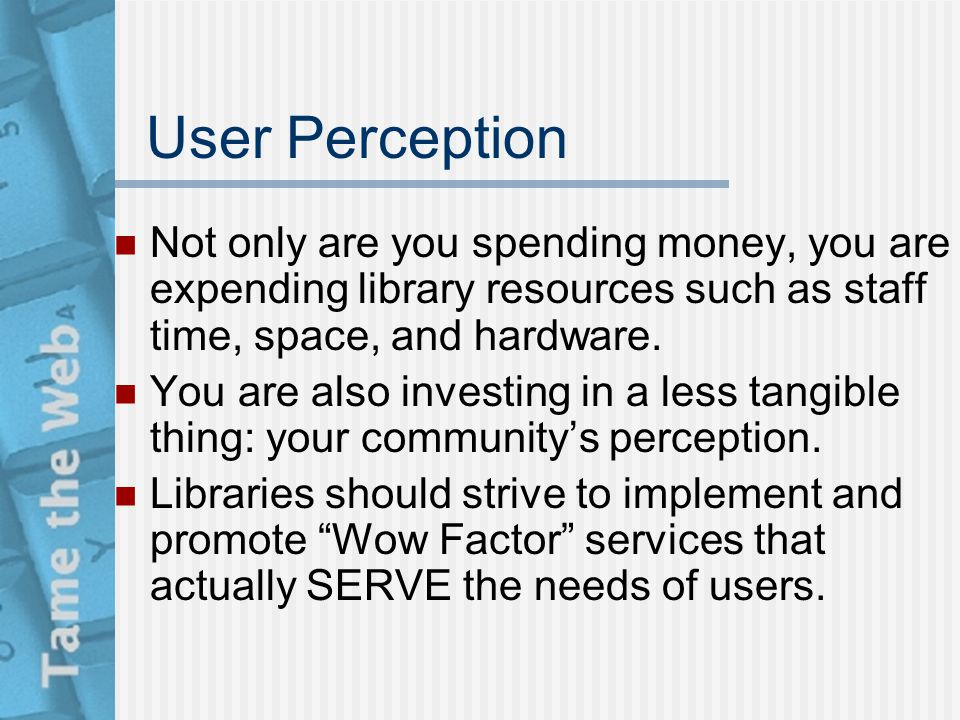 User Perception Not only are you spending money, you are expending library resources such as staff time, space, and hardware. You are also investing i