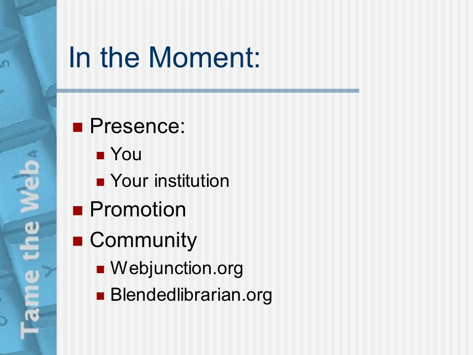 In the Moment: Presence: You Your institution Promotion Community Webjunction.org Blendedlibrarian.org