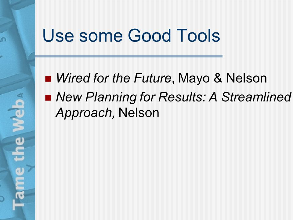 Use some Good Tools Wired for the Future, Mayo & Nelson New Planning for Results: A Streamlined Approach, Nelson