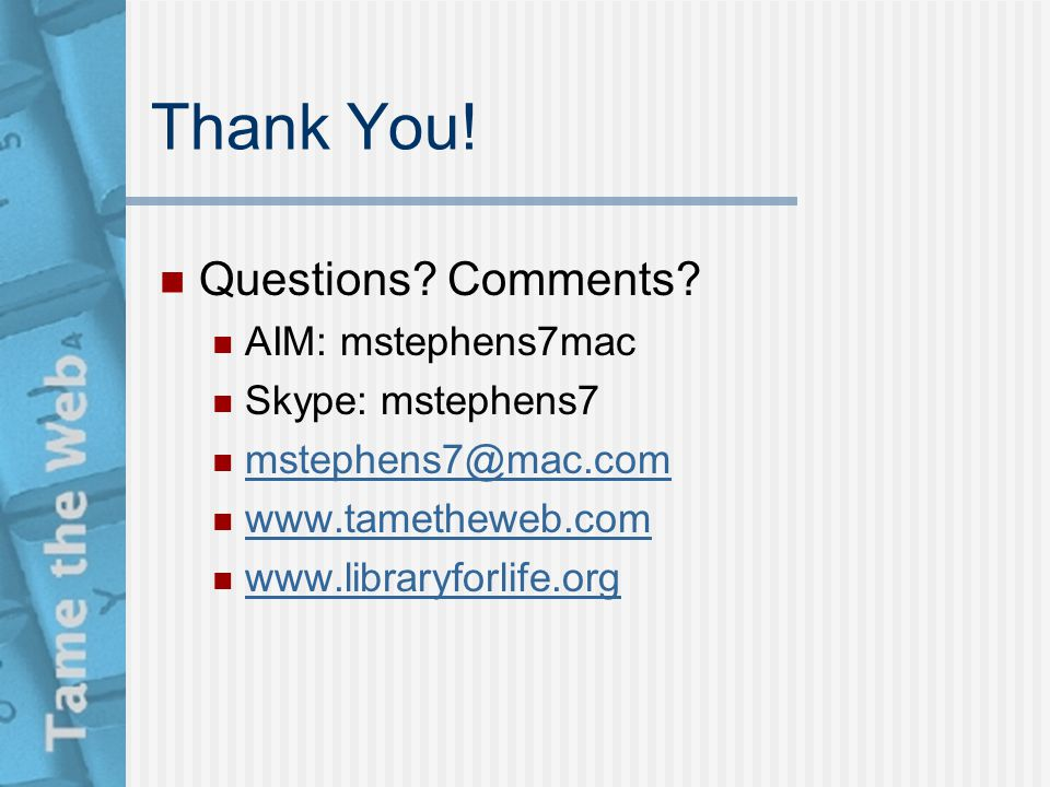 Thank You! Questions? Comments? AIM: mstephens7mac Skype: mstephens7 mstephens7@mac.com www.tametheweb.com www.libraryforlife.org