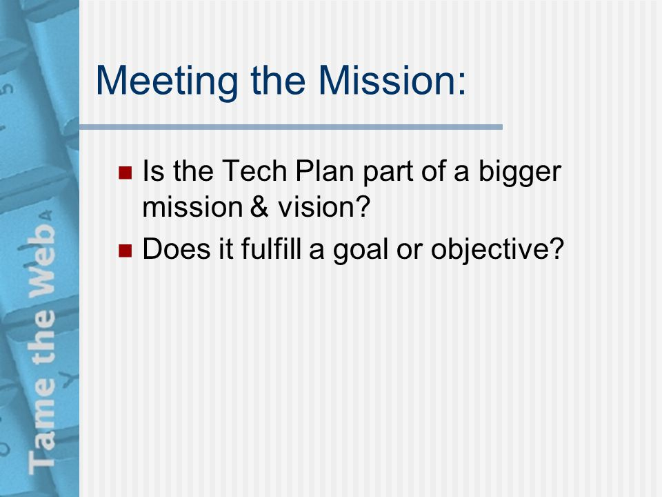 Meeting the Mission: Is the Tech Plan part of a bigger mission & vision? Does it fulfill a goal or objective?