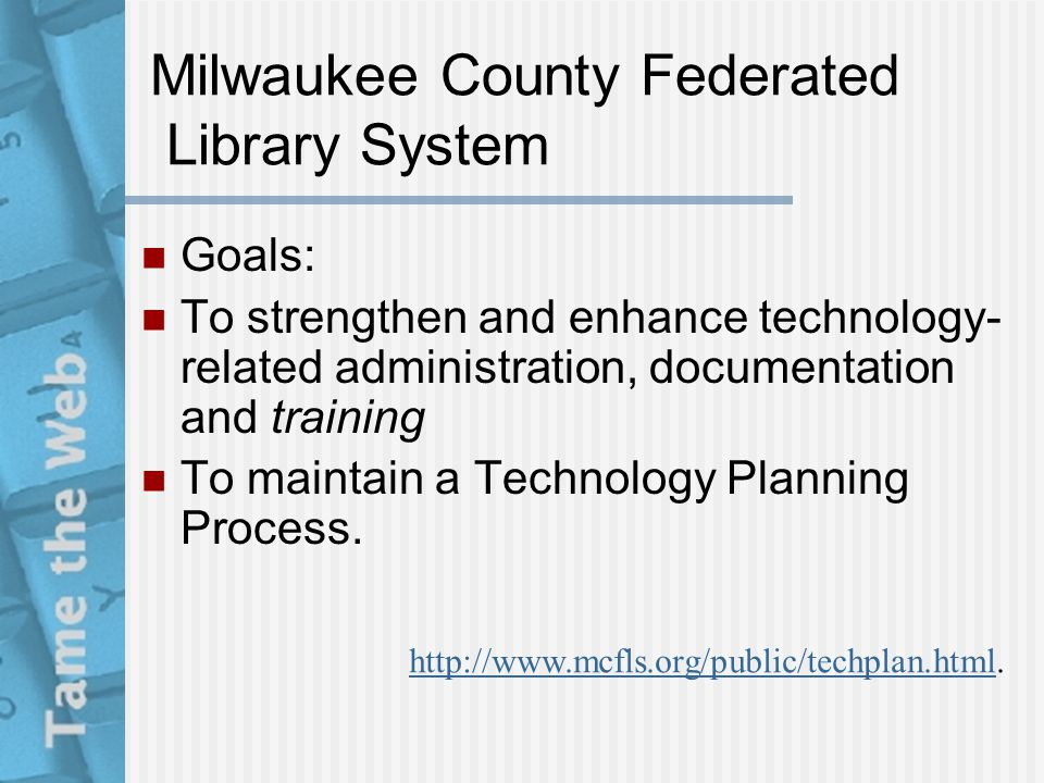 Milwaukee County Federated Library System Goals: To strengthen and enhance technology- related administration, documentation and training To maintain