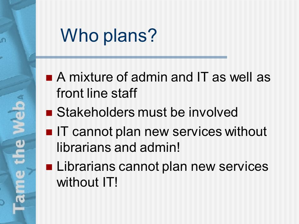 Who plans? A mixture of admin and IT as well as front line staff Stakeholders must be involved IT cannot plan new services without librarians and admi