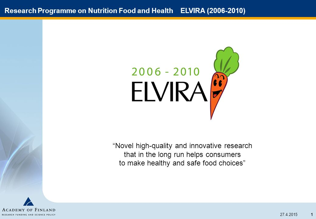 1 27.4.2015 Research Programme on Nutrition Food and Health ELVIRA (2006-2010) Novel high-quality and innovative research that in the long run helps consumers to make healthy and safe food choices
