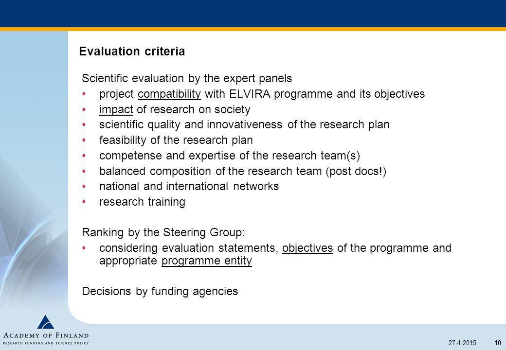 10 27.4.2015 Evaluation criteria Scientific evaluation by the expert panels project compatibility with ELVIRA programme and its objectives impact of research on society scientific quality and innovativeness of the research plan feasibility of the research plan competense and expertise of the research team(s) balanced composition of the research team (post docs!) national and international networks research training Ranking by the Steering Group: considering evaluation statements, objectives of the programme and appropriate programme entity Decisions by funding agencies