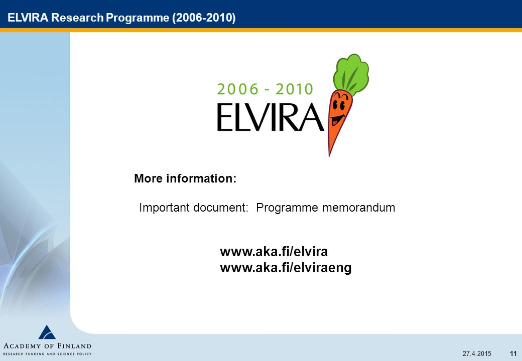 11 27.4.2015 ELVIRA Research Programme (2006-2010) More information: Important document: Programme memorandum www.aka.fi/elvira www.aka.fi/elviraeng