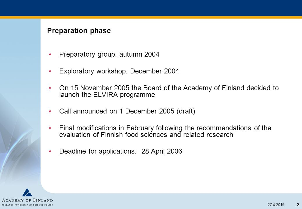 2 27.4.2015 Preparation phase Preparatory group: autumn 2004 Exploratory workshop: December 2004 On 15 November 2005 the Board of the Academy of Finland decided to launch the ELVIRA programme Call announced on 1 December 2005 (draft) Final modifications in February following the recommendations of the evaluation of Finnish food sciences and related research Deadline for applications: 28 April 2006