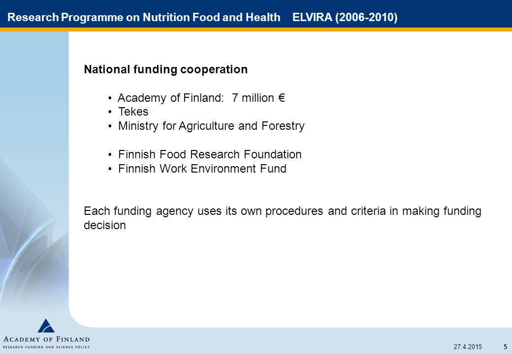 5 27.4.2015 Research Programme on Nutrition Food and Health ELVIRA (2006-2010) National funding cooperation Academy of Finland: 7 million € Tekes Mini