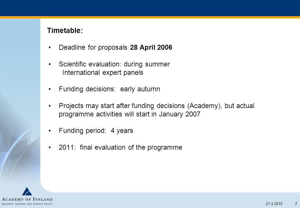 7 27.4.2015 Timetable: Deadline for proposals 28 April 2006 Scientific evaluation: during summer International expert panels Funding decisions: early autumn Projects may start after funding decisions (Academy), but actual programme activities will start in January 2007 Funding period: 4 years 2011: final evaluation of the programme