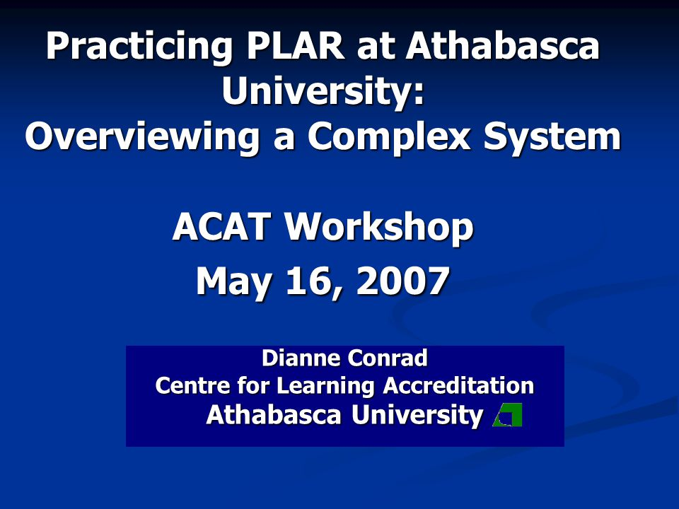 Practicing PLAR at Athabasca University: Overviewing a Complex System ACAT Workshop May 16, 2007 Dianne Conrad Centre for Learning Accreditation Athabasca University