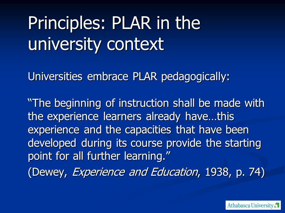 Principles: PLAR in the university context Universities embrace PLAR pedagogically: The beginning of instruction shall be made with the experience learners already have…this experience and the capacities that have been developed during its course provide the starting point for all further learning. (Dewey, Experience and Education, 1938, p.