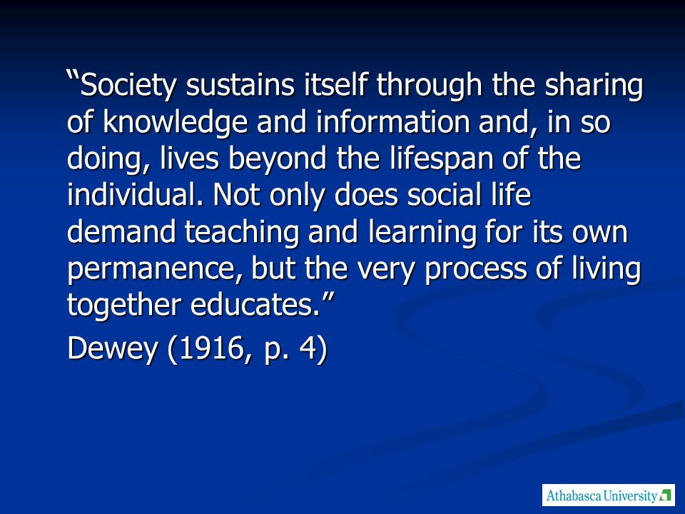 Society sustains itself through the sharing of knowledge and information and, in so doing, lives beyond the lifespan of the individual.