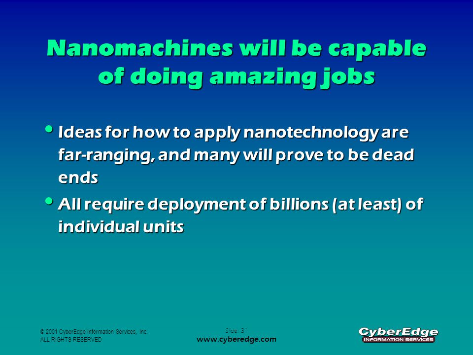 © 2001 CyberEdge Information Services, Inc. ALL RIGHTS RESERVED Slide: 31 www.cyberedge.com Nanomachines will be capable of doing amazing jobs Ideas f