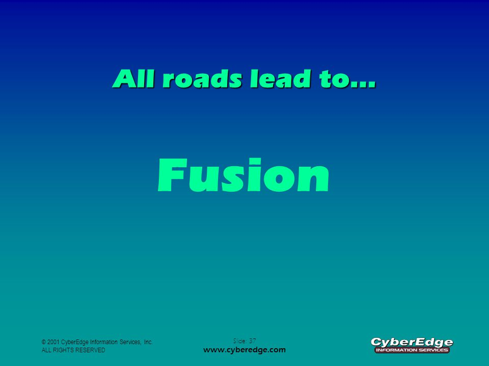 © 2001 CyberEdge Information Services, Inc. ALL RIGHTS RESERVED Slide: 37 www.cyberedge.com All roads lead to… Fusion