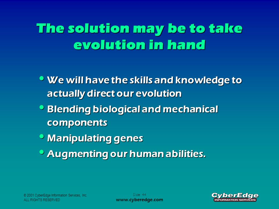 © 2001 CyberEdge Information Services, Inc. ALL RIGHTS RESERVED Slide: 44 www.cyberedge.com The solution may be to take evolution in hand We will have