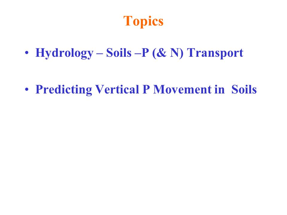 Topics Hydrology – Soils –P (& N) Transport Predicting Vertical P Movement in Soils