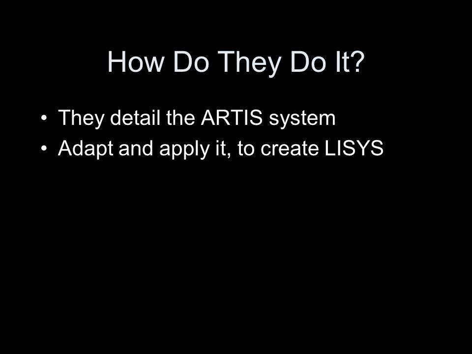 How Do They Do It They detail the ARTIS system Adapt and apply it, to create LISYS