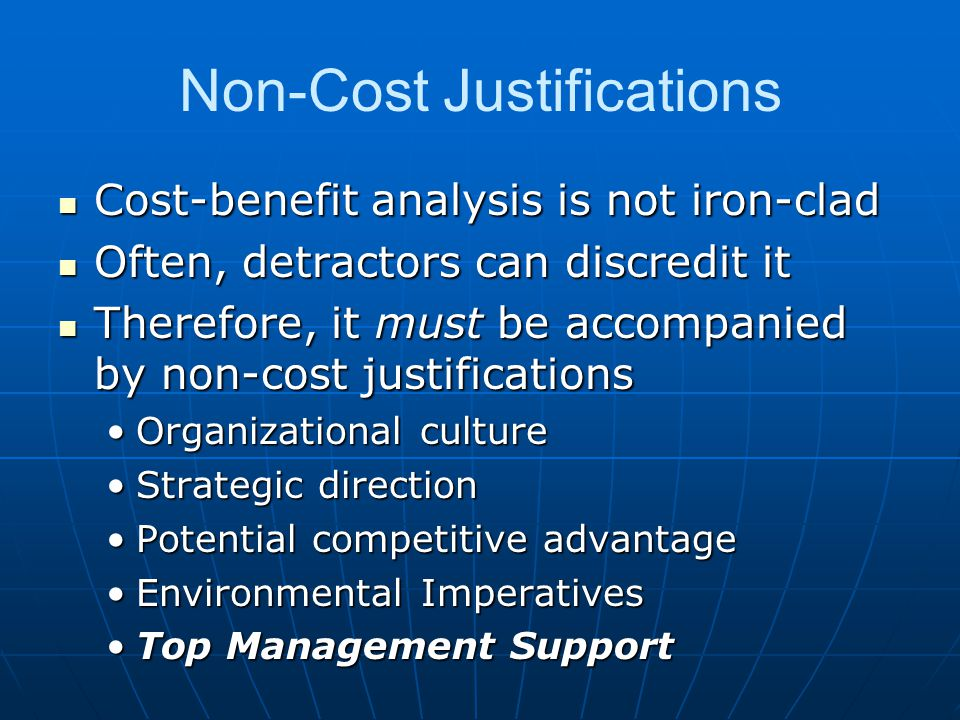 Non-Cost Justifications Cost-benefit analysis is not iron-clad Cost-benefit analysis is not iron-clad Often, detractors can discredit it Often, detractors can discredit it Therefore, it must be accompanied by non-cost justifications Therefore, it must be accompanied by non-cost justifications Organizational cultureOrganizational culture Strategic directionStrategic direction Potential competitive advantagePotential competitive advantage Environmental ImperativesEnvironmental Imperatives Top Management SupportTop Management Support