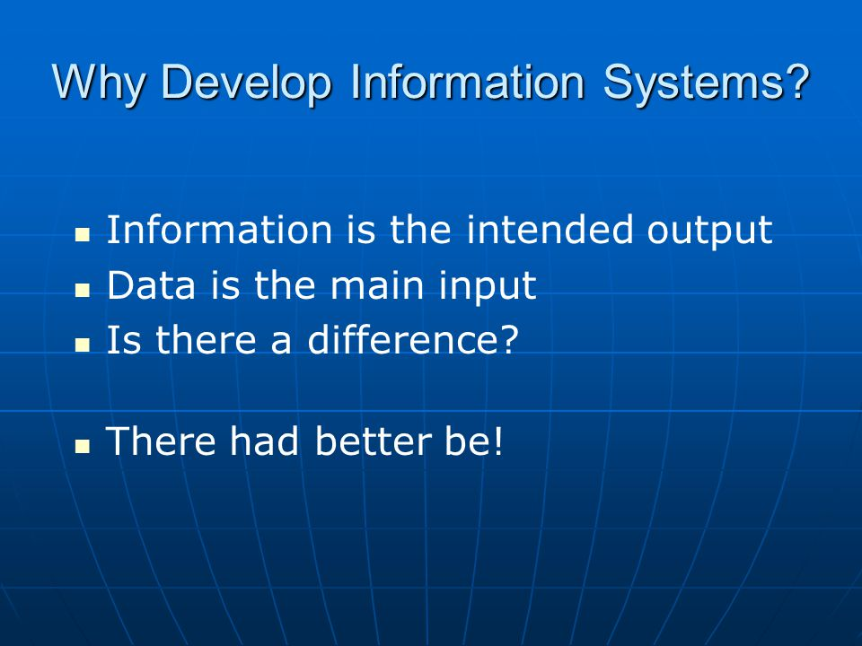 Why Develop Information Systems? Information is the intended output Data is the main input Is there a difference? There had better be!