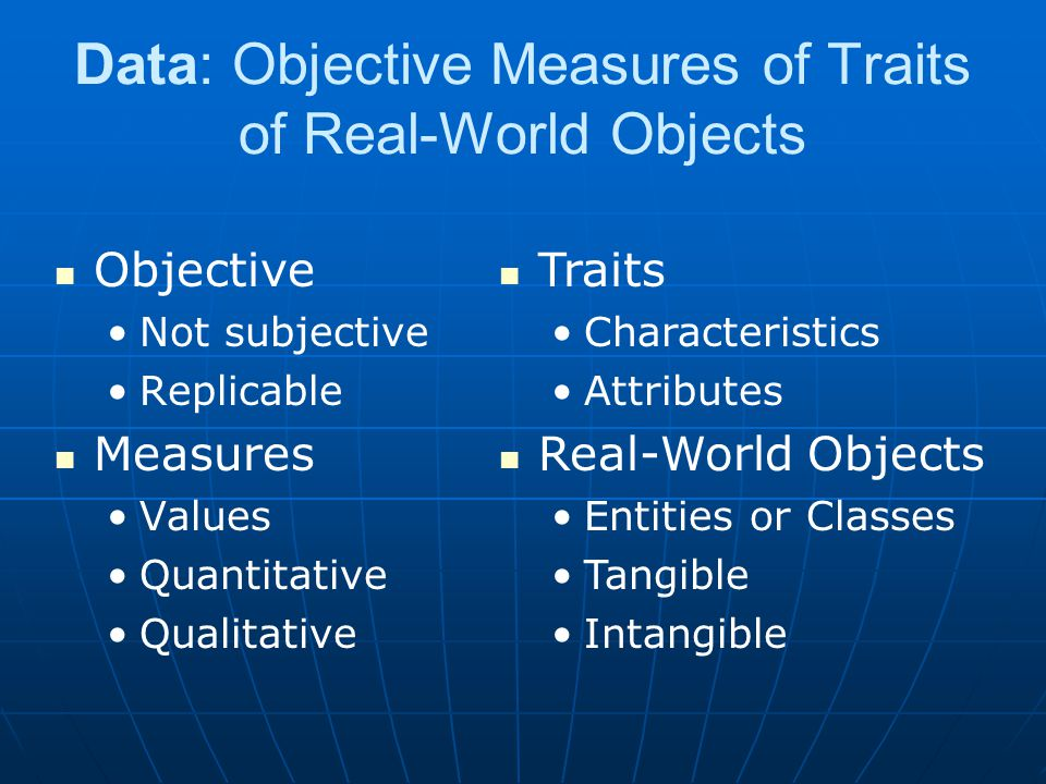 Data: Objective Measures of Traits of Real-World Objects Objective Not subjective Replicable Measures Values Quantitative Qualitative Traits Characteristics Attributes Real-World Objects Entities or Classes Tangible Intangible