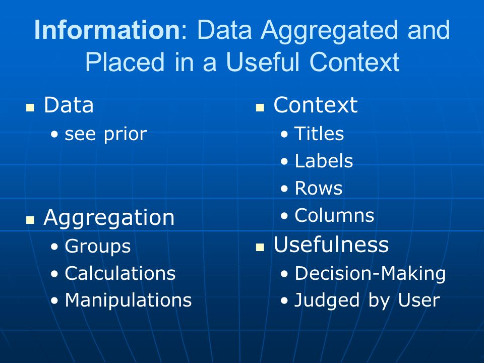 Information: Data Aggregated and Placed in a Useful Context Data see prior Aggregation Groups Calculations Manipulations Context Titles Labels Rows Columns Usefulness Decision-Making Judged by User