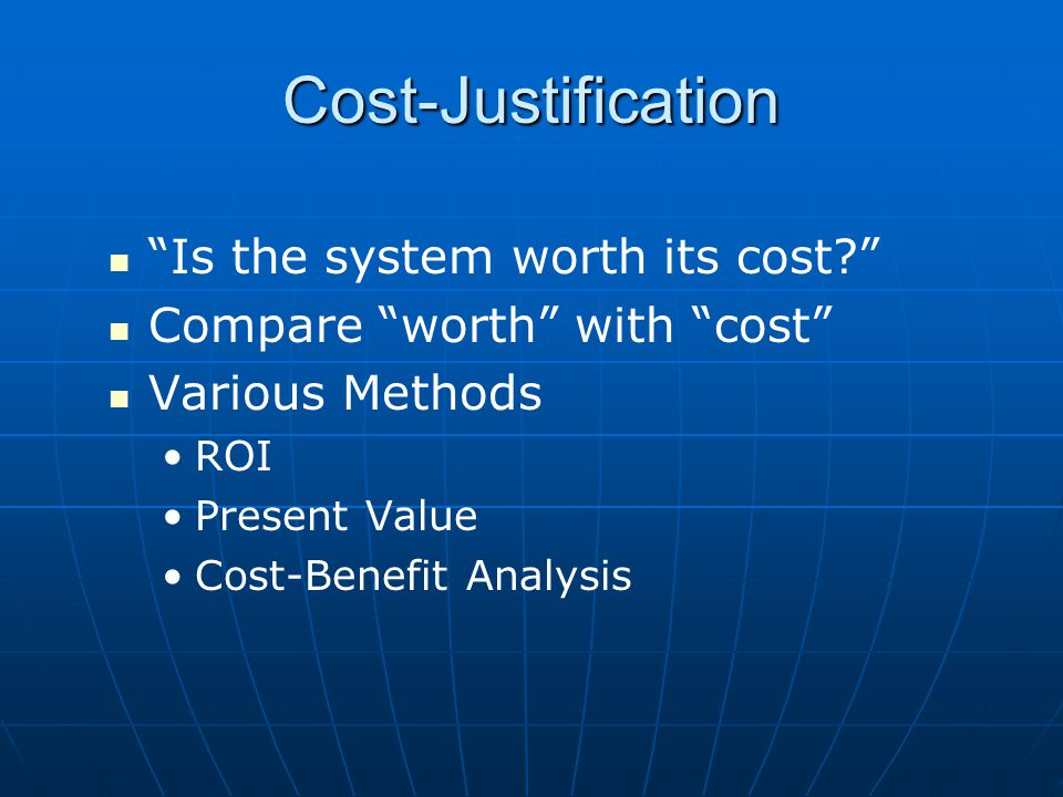 "Cost-Justification ""Is the system worth its cost?"" Compare ""worth"" with ""cost"" Various Methods ROI Present Value Cost-Benefit Analysis"