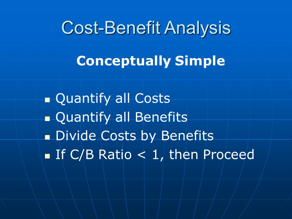 Conceptually Simple Quantify all Costs Quantify all Benefits Divide Costs by Benefits If C/B Ratio < 1, then Proceed