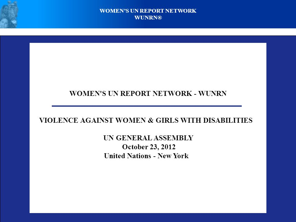 WOMEN S UN REPORT NETWORK - WUNRN VIOLENCE AGAINST WOMEN & GIRLS WITH DISABILITIES UN GENERAL ASSEMBLY October 23, 2012 United Nations - New York WOMEN'S UN REPORT NETWORK WUNRN®