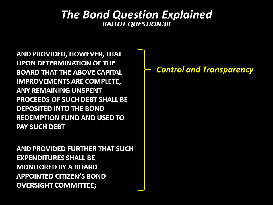 AND PROVIDED, HOWEVER, THAT UPON DETERMINATION OF THE BOARD THAT THE ABOVE CAPITAL IMPROVEMENTS ARE COMPLETE, ANY REMAINING UNSPENT PROCEEDS OF SUCH DEBT SHALL BE DEPOSITED INTO THE BOND REDEMPTION FUND AND USED TO PAY SUCH DEBT AND PROVIDED FURTHER THAT SUCH EXPENDITURES SHALL BE MONITORED BY A BOARD APPOINTED CITIZEN'S BOND OVERSIGHT COMMITTEE; Control and Transparency The Bond Question Explained BALLOT QUESTION 3B