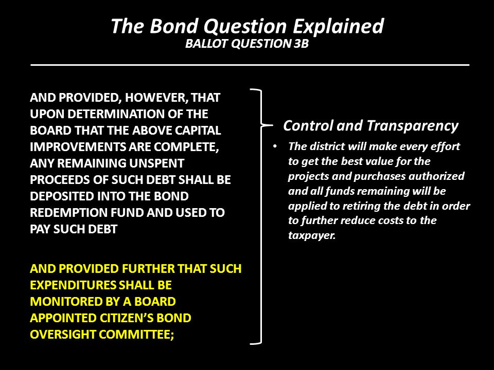 AND PROVIDED, HOWEVER, THAT UPON DETERMINATION OF THE BOARD THAT THE ABOVE CAPITAL IMPROVEMENTS ARE COMPLETE, ANY REMAINING UNSPENT PROCEEDS OF SUCH DEBT SHALL BE DEPOSITED INTO THE BOND REDEMPTION FUND AND USED TO PAY SUCH DEBT AND PROVIDED FURTHER THAT SUCH EXPENDITURES SHALL BE MONITORED BY A BOARD APPOINTED CITIZEN'S BOND OVERSIGHT COMMITTEE; Control and Transparency The district will make every effort to get the best value for the projects and purchases authorized and all funds remaining will be applied to retiring the debt in order to further reduce costs to the taxpayer.