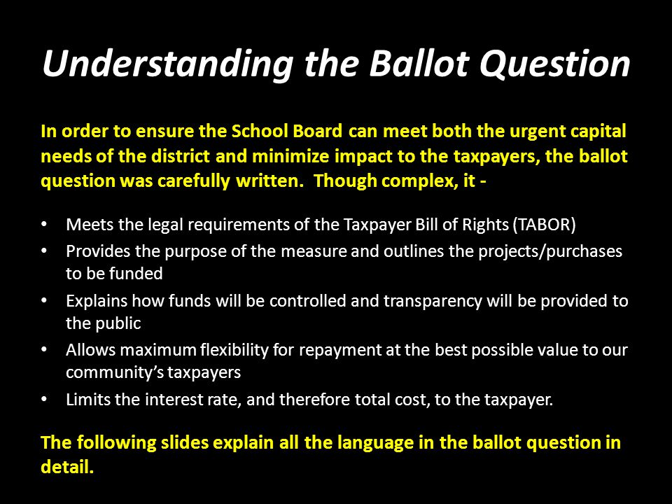 Understanding the Ballot Question In order to ensure the School Board can meet both the urgent capital needs of the district and minimize impact to the taxpayers, the ballot question was carefully written.