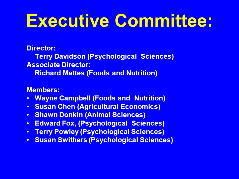Executive Committee: Director: Terry Davidson (Psychological Sciences) Associate Director: Richard Mattes (Foods and Nutrition) Members: Wayne Campbell (Foods and Nutrition) Susan Chen (Agricultural Economics) Shawn Donkin (Animal Sciences) Edward Fox, (Psychological Sciences) Terry Powley (Psychological Sciences) Susan Swithers (Psychological Sciences)
