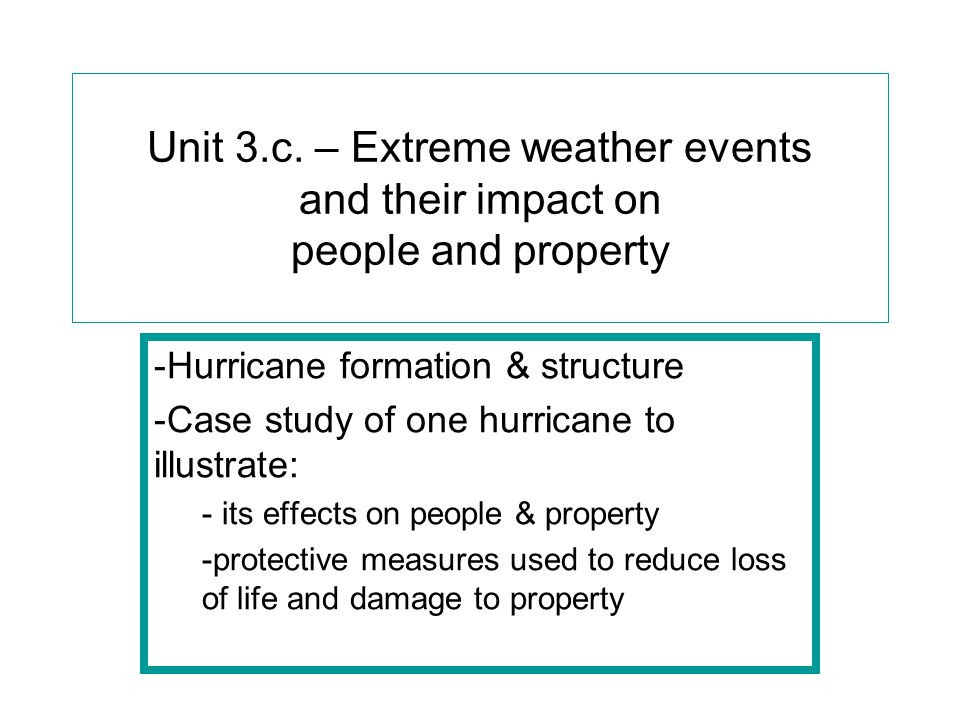 Unit 3.c. – Extreme weather events and their impact on people and property -Hurricane formation & structure -Case study of one hurricane to illustrate