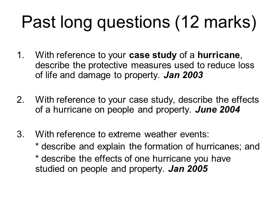 Past long questions (12 marks) 1.With reference to your case study of a hurricane, describe the protective measures used to reduce loss of life and da
